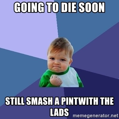 Success Kid - going to die soon still smash a pintwith the lads