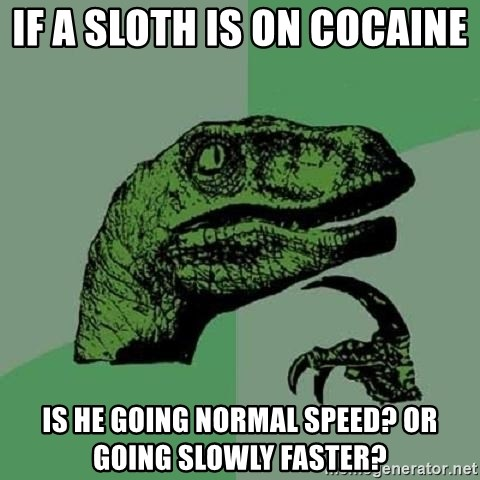 Philosoraptor - If a sloth is on cocaine  IS HE GOING NORMAL SPEED? Or Going slowly faster?