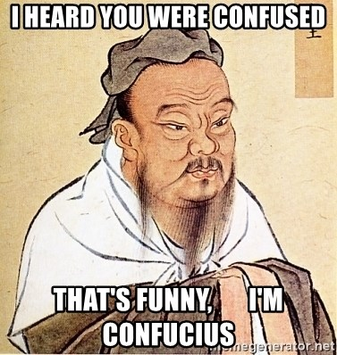 Confucius Say - i heard you were confused that's funny,       i'm confucius
