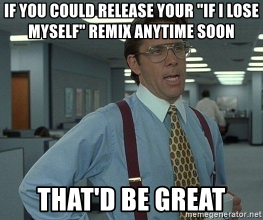 "Office Space That Would Be Great - if you could release your ""if i lose myself"" remix anytime soon that'd be great"