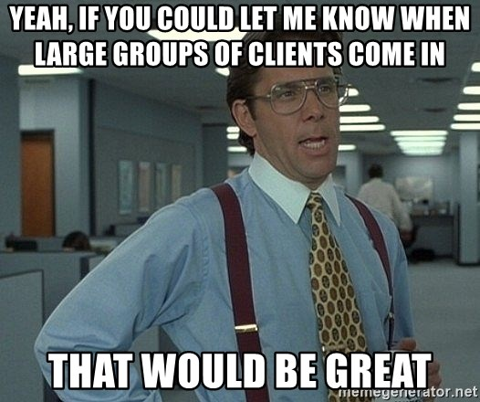 Office Space That Would Be Great - YEAH, IF YOU COULD LET ME KNOW WHEN LARGE GROUPS OF CLIENTS COME IN THAT WOULD BE GREAT