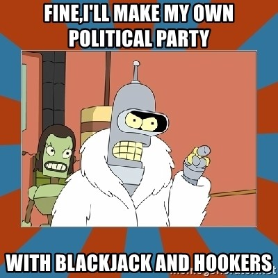 Blackjack and hookers bender - FINE,I'LL MAKE MY OWN POLITICAL PARTY WITH BLACKJACK AND HOOKERS