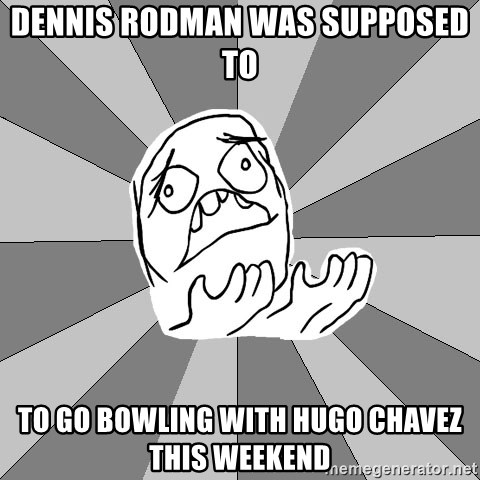 Whyyy??? - dennis rodman was supposed to to go bowling with hugo chavez this weekend