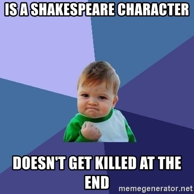 Success Kid - Is a shakespeare character Doesn't get killed at the end