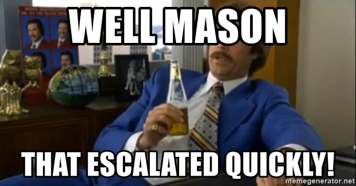 That escalated quickly-Ron Burgundy - WELL MASON THAT ESCALATED QUICKLY!