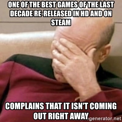 Face Palm - One of the best games of the last decade re-released in hd and on steam complains that it isn't coming out right away