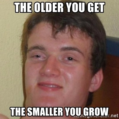 10guy - the older you get the smaller you grow