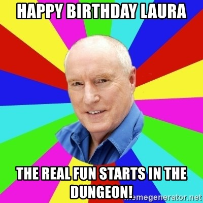 Alf Stewart - HAPPY BIRTHDAY laura THE REAL FUN STARTS IN THE DUNGEON!