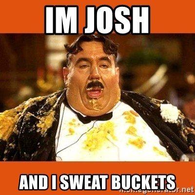 Fat Guy - Im josh and i sweat buckets