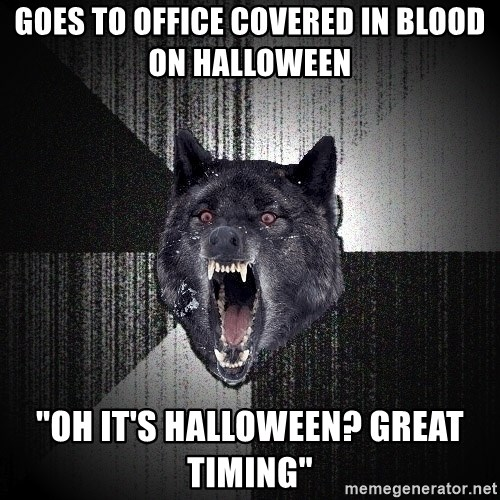 "flniuydl - Goes to office covered in blood on halloween ""Oh it's halloween? Great timing"""