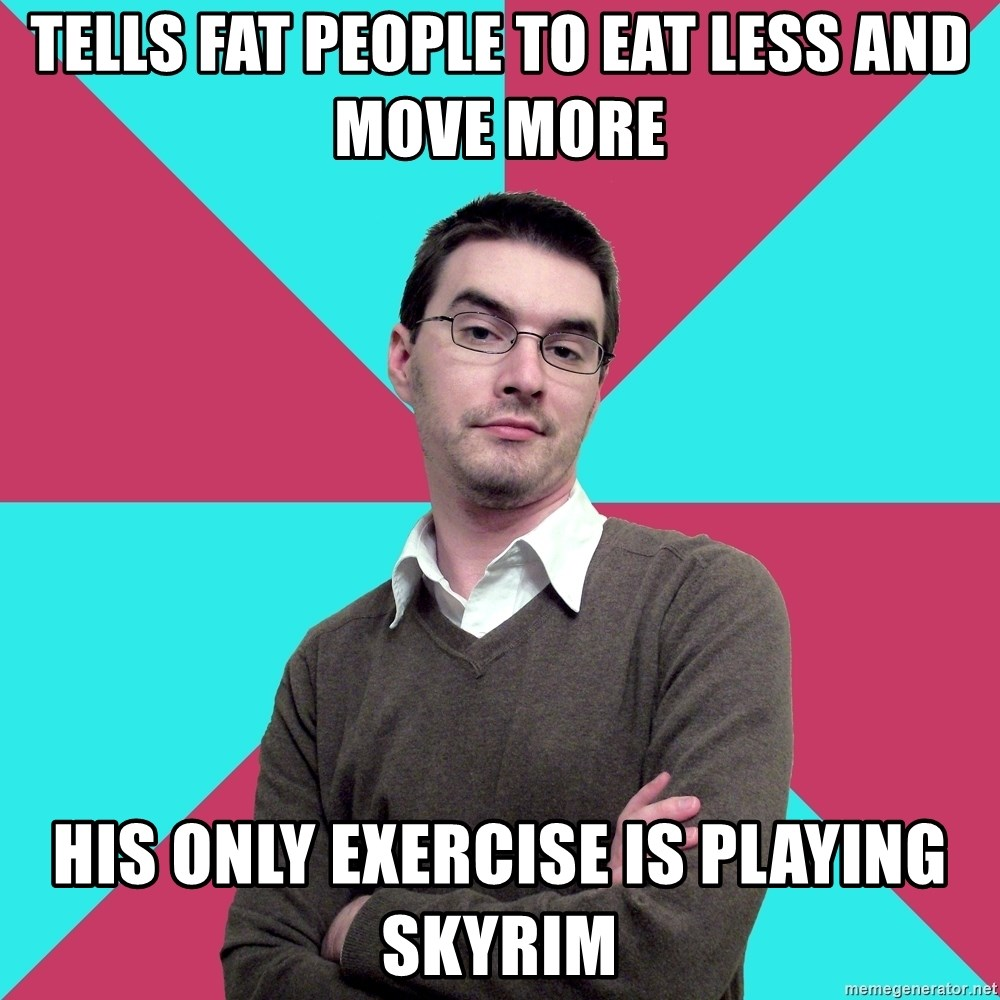 Privilege Denying Dude - tells fat people to eat less and move more his only exercise is playing skyrim