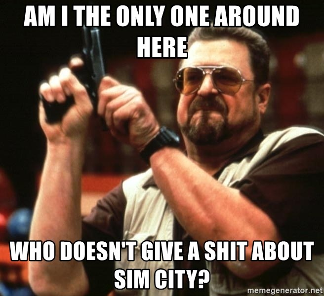 Big Lebowski - am i the only one around here who doesn't give a shit about sim city?