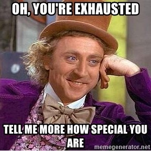Willy Wonka - Oh, you're exhAusted Tell me More how special you are