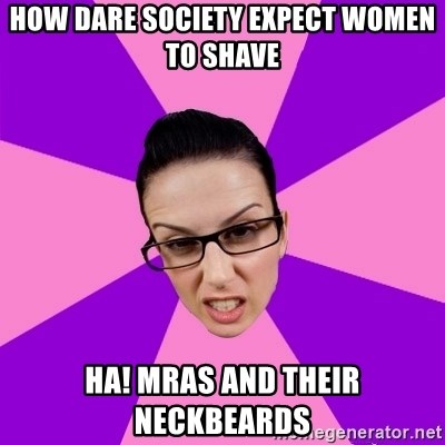 Privilege Denying Feminist - How Dare society expect women to shave hA! MRAs and their neckbeards