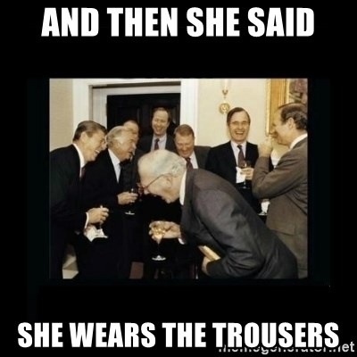 Rich Men Laughing - and then she said she wears the trousers
