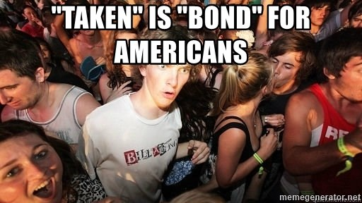 "Sudden Realization Ralph - ""Taken"" is ""Bond"" for americans"