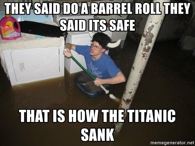 X they said,X they said - they said do a barrel roll they said its safe that is how the titanic sank
