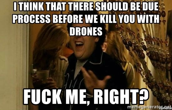 Fuck me right - I think that there should be due process before we kill you with drones Fuck Me, Right?