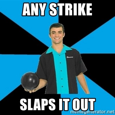 Annoying Bowler Guy  - Any strike slaps it out