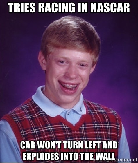 Bad Luck Brian - tries racing in nascar car won't turn left and explodes into the wall