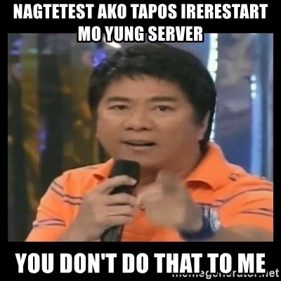 You don't do that to me meme - Nagtetest ako tapos irerestart mo yung server you don't do that to me