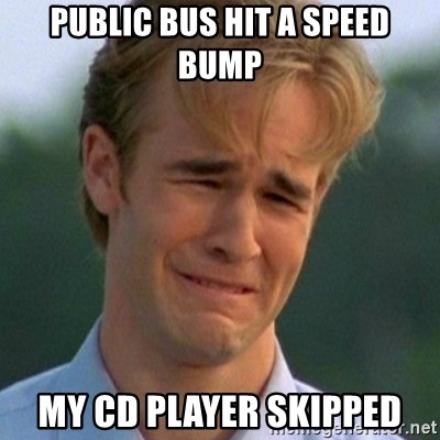90s Problems - public bus hit a speed bump my cd player skipped