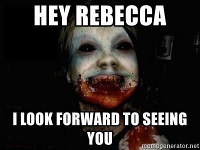 scary meme - HEY REBECCA  I LOOK FORWARD TO SEEING YOU