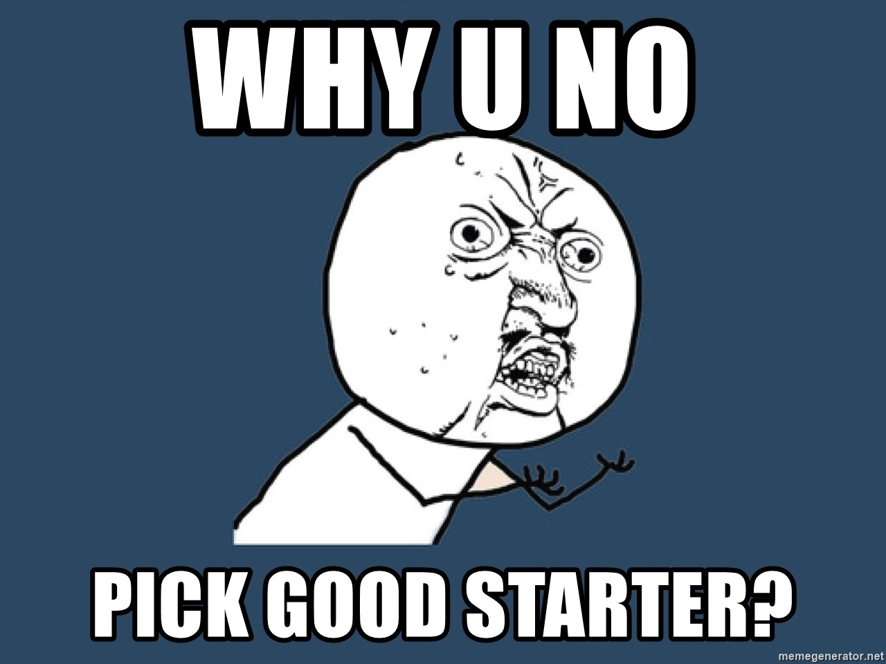 Y U No - why u no pick good starter?