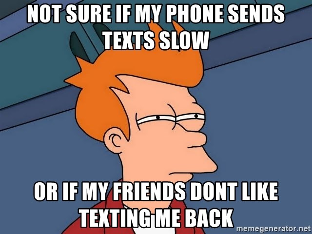 Futurama Fry - not sure if my phone sends texts slow or if my friends dont like texting me back