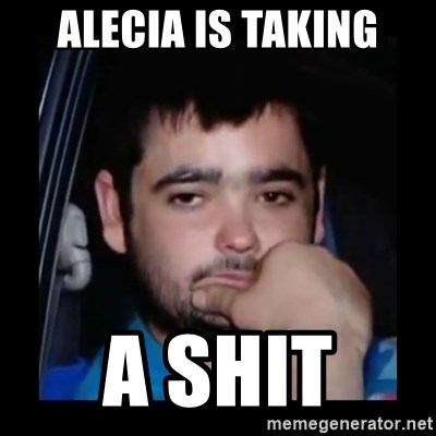just waiting for a mate - ALECIA IS TAKING A SHIT