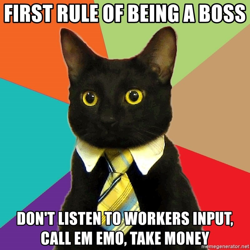 Business Cat - FIRST RULE OF BEING A BOSS DON'T LISTEN TO WORKERS INPUT, CALL EM EMO, TAKE MONEY