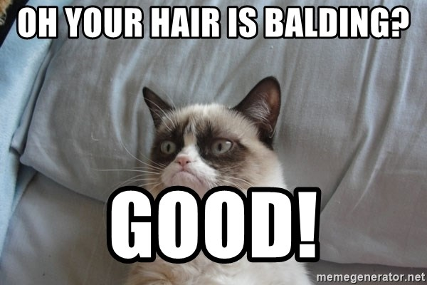 Grumpy cat good - Oh your hair is balding? Good!