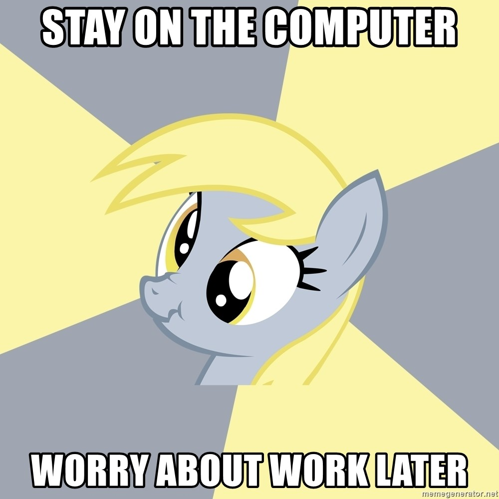 Badvice Derpy - stay on the computer worry about work later