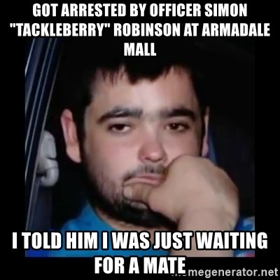 "just waiting for a mate - Got arrested by officer simon ""tackleberry"" robinson at armadale mall i told him i was just waiting for a mate"
