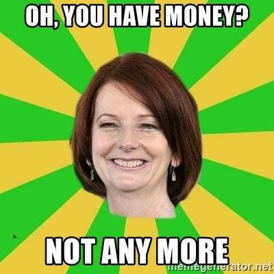 Julia Gillard - Oh, you have money? Not any More