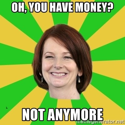 Julia Gillard - Oh, You have money? not anymore