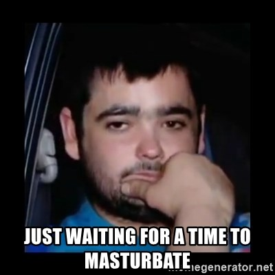 just waiting for a mate -  JUST WAITING FOR A TIME TO MASTURBATE