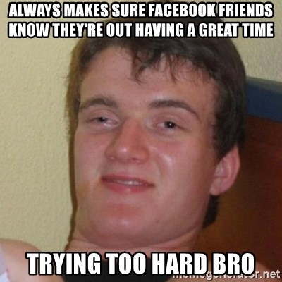 Really Stoned Guy - ALWAYS MAKES SURE FACEBOOK FRIENDS KNOW THEY'RE OUT HAVING A GREAT TIME TRYING TOO HARD BRO