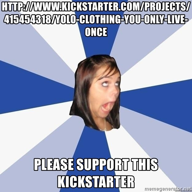 Annoying Facebook Girl - http://www.kickstarter.com/projects/415454318/yolo-clothing-you-only-live-once Please support this kickstarter