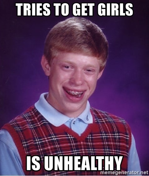 Bad Luck Brian - tries to get girls is unhealthy