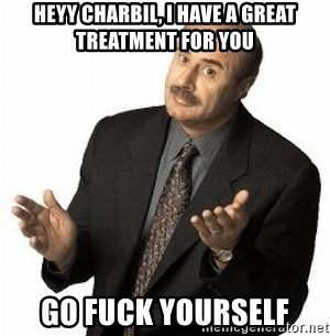 Dr. Phil - HEYY CHARBIL, I HAVE A GREAT TREATMENT FOR YOU GO FUCK YOURSELF