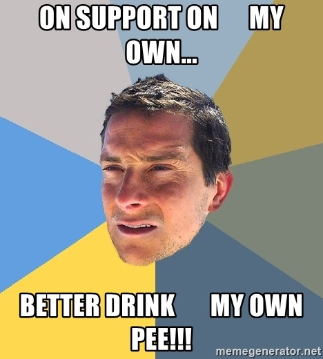 Bear Grylls - On Support on      my own... Better drink       my own pee!!!