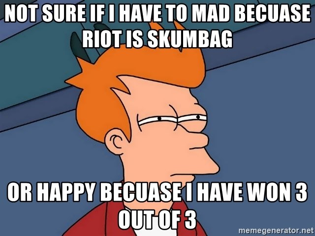 Futurama Fry - Not sure if I have to mad becuase riot is skumbag or happy becuase I have won 3 out of 3