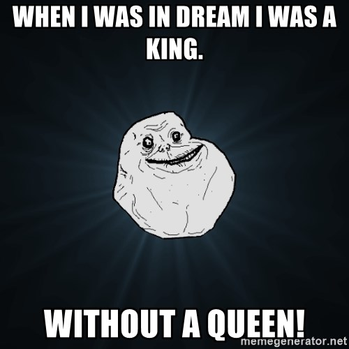 Forever Alone - When I was in dream i was a king. without a queen!