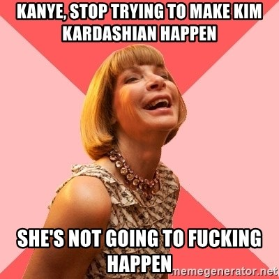 Amused Anna Wintour - kanye, stop trying to make kim kardashian happen she's not going to fucking happen