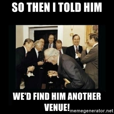 Rich Men Laughing - SO THEN I TOLD HIM WE'D FIND HIM ANOTHER VENUE!