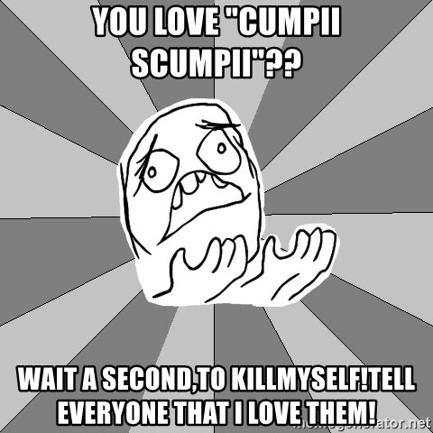 """Whyyy??? - YOU LOVE """"CUMPII SCUMPII""""?? wAIT A SECOND,TO KILLMYSELF!tELL EVERYONE THAT I LOVE THEM!"""