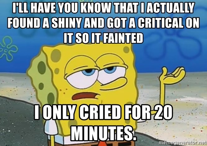 I'll have you know Spongebob - i'll have you know that i actually found a shiny and got a critical on it so it fainted i only cried for 20 minutes.
