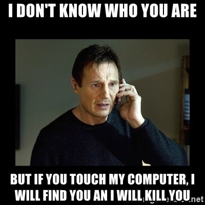 Liam neeson T - i don't know who you are but if you touch my computer, i will find you an i will kill you