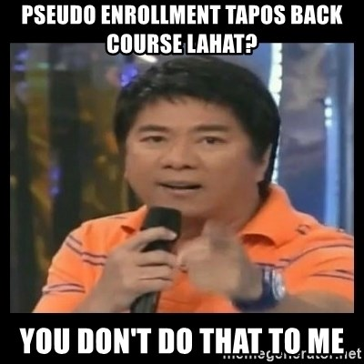 You don't do that to me meme - pseudo enrollment tapos back course lahat? you don't do that to me